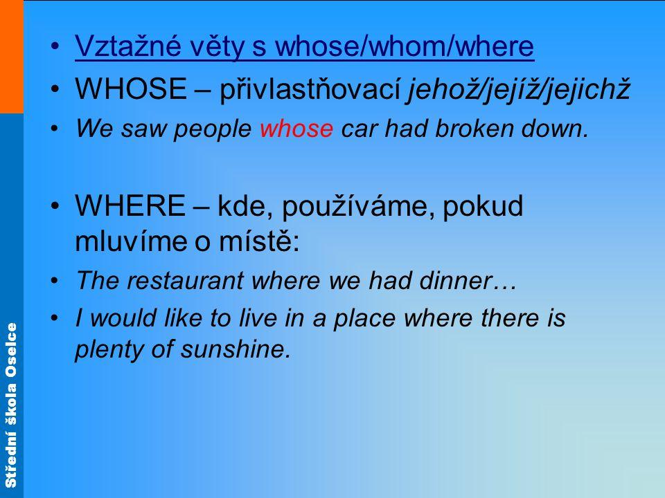 Střední škola Oselce Vztažné věty s whose/whom/where WHOSE – přivlastňovací jehož/jejíž/jejichž We saw people whose car had broken down.
