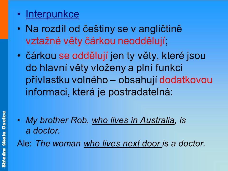 Střední škola Oselce Interpunkce Na rozdíl od češtiny se v angličtině vztažné věty čárkou neoddělují; čárkou se oddělují jen ty věty, které jsou do hlavní věty vloženy a plní funkci přívlastku volného – obsahují dodatkovou informaci, která je postradatelná: My brother Rob, who lives in Australia, is a doctor.
