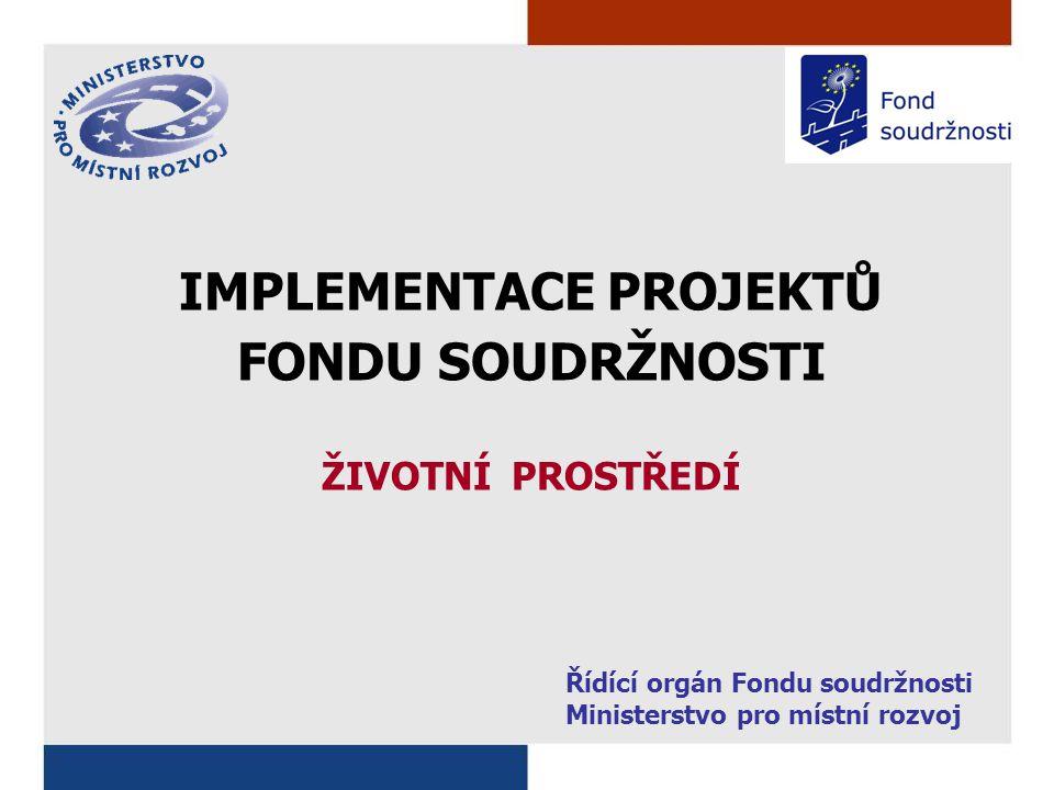 IMPLEMENTACE PROJEKTŮ FONDU SOUDRŽNOSTI ŽIVOTNÍ PROSTŘEDÍ Řídící orgán Fondu soudržnosti Ministerstvo pro místní rozvoj