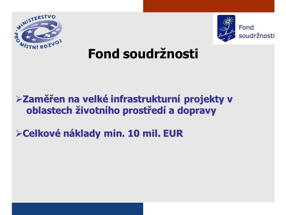 Fond soudržnosti  Zaměřen na velké infrastrukturní projekty v oblastech životního prostředí a dopravy oblastech životního prostředí a dopravy  Celkové náklady min.