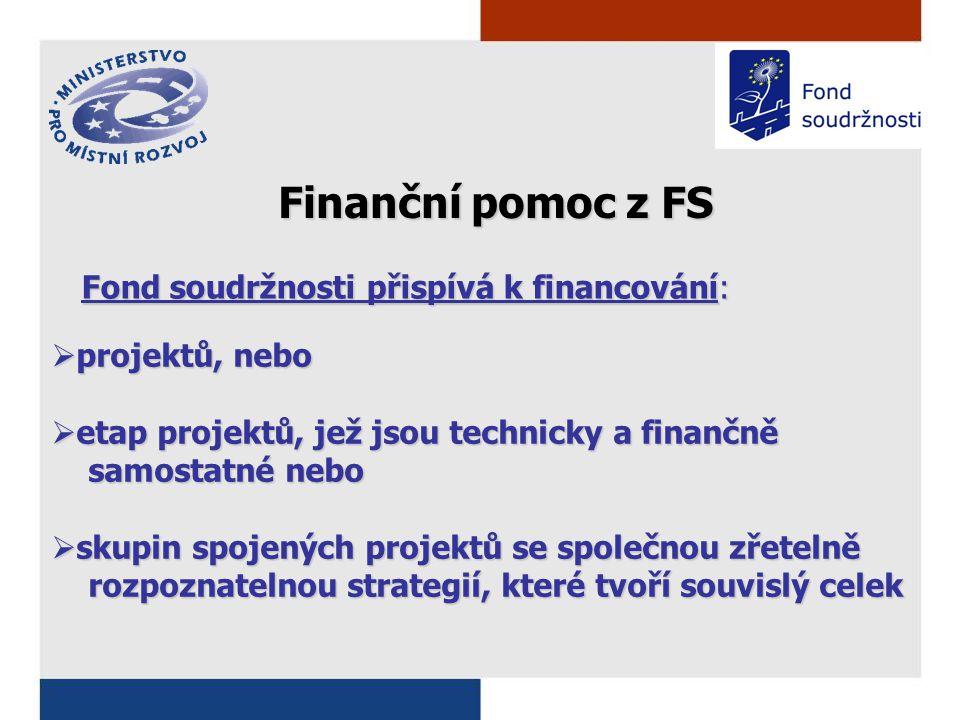 Fond soudržnosti přispívá k financování:  projektů, nebo  etap projektů, jež jsou technicky a finančně samostatné nebo samostatné nebo  skupin spojených projektů se společnou zřetelně rozpoznatelnou strategií, které tvoří souvislý celek rozpoznatelnou strategií, které tvoří souvislý celek Finanční pomoc z FS