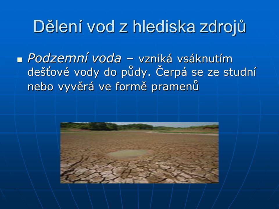 Dělení vod z hlediska zdrojů Podzemní voda – vzniká vsáknutím dešťové vody do půdy. Čerpá se ze studní nebo vyvěrá ve formě pramenů