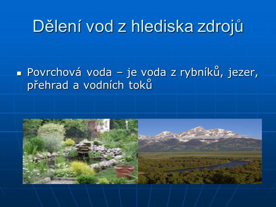 Dělení vod z hlediska zdrojů Povrchová voda – je voda z rybníků, jezer, přehrad a vodních toků Povrchová voda – je voda z rybníků, jezer, přehrad a vodních toků