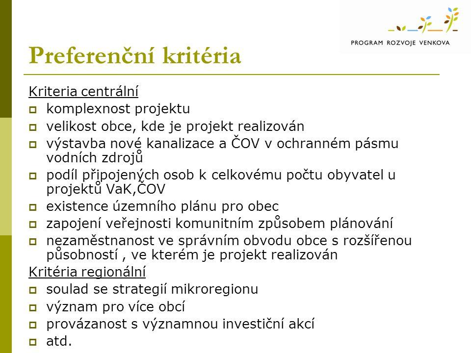 Preferenční kritéria Kriteria centrální  komplexnost projektu  velikost obce, kde je projekt realizován  výstavba nové kanalizace a ČOV v ochranném pásmu vodních zdrojů  podíl připojených osob k celkovému počtu obyvatel u projektů VaK,ČOV  existence územního plánu pro obec  zapojení veřejnosti komunitním způsobem plánování  nezaměstnanost ve správním obvodu obce s rozšířenou působností, ve kterém je projekt realizován Kritéria regionální  soulad se strategií mikroregionu  význam pro více obcí  provázanost s významnou investiční akcí  atd.