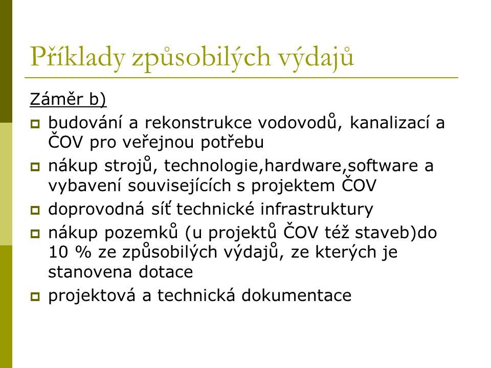 Příklady způsobilých výdajů Záměr b)  budování a rekonstrukce vodovodů, kanalizací a ČOV pro veřejnou potřebu  nákup strojů, technologie,hardware,software a vybavení souvisejících s projektem ČOV  doprovodná síť technické infrastruktury  nákup pozemků (u projektů ČOV též staveb)do 10 % ze způsobilých výdajů, ze kterých je stanovena dotace  projektová a technická dokumentace