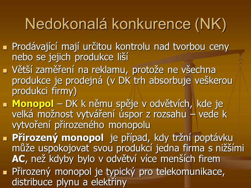 Nedokonalá konkurence (NK) Prodávající mají určitou kontrolu nad tvorbou ceny nebo se jejich produkce liší Prodávající mají určitou kontrolu nad tvorbou ceny nebo se jejich produkce liší Větší zaměření na reklamu, protože ne všechna produkce je prodejná (v DK trh absorbuje veškerou produkci firmy) Větší zaměření na reklamu, protože ne všechna produkce je prodejná (v DK trh absorbuje veškerou produkci firmy) Monopol – DK k němu spěje v odvětvích, kde je velká možnost vytváření úspor z rozsahu – vede k vytvoření přirozeného monopolu Monopol – DK k němu spěje v odvětvích, kde je velká možnost vytváření úspor z rozsahu – vede k vytvoření přirozeného monopolu Přirozený monopol je případ, kdy tržní poptávku může uspokojovat svou produkcí jedna firma s nižšími AC, než kdyby bylo v odvětví více menších firem Přirozený monopol je případ, kdy tržní poptávku může uspokojovat svou produkcí jedna firma s nižšími AC, než kdyby bylo v odvětví více menších firem Přirozený monopol je typický pro telekomunikace, distribuce plynu a elektřiny Přirozený monopol je typický pro telekomunikace, distribuce plynu a elektřiny