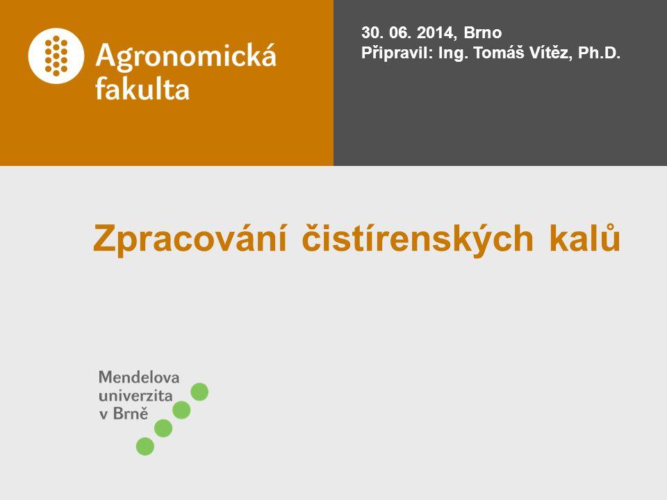Zpracování čistírenských kalů 30. 06. 2014, Brno Připravil: Ing. Tomáš Vítěz, Ph.D.