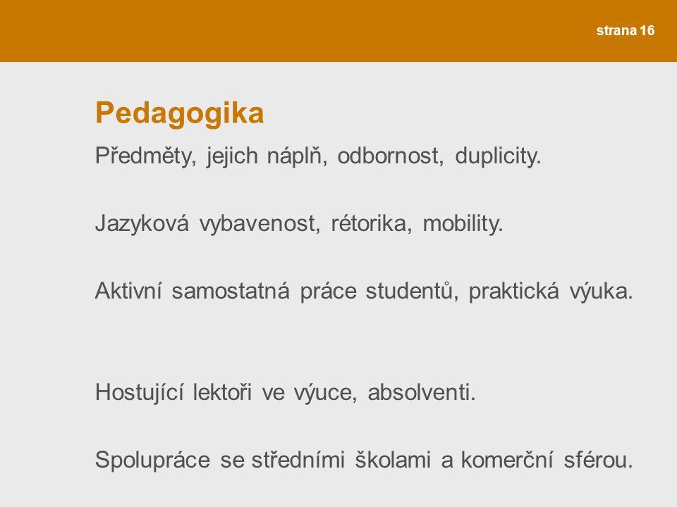 strana 16 Pedagogika Předměty, jejich náplň, odbornost, duplicity. Jazyková vybavenost, rétorika, mobility. Aktivní samostatná práce studentů, praktic