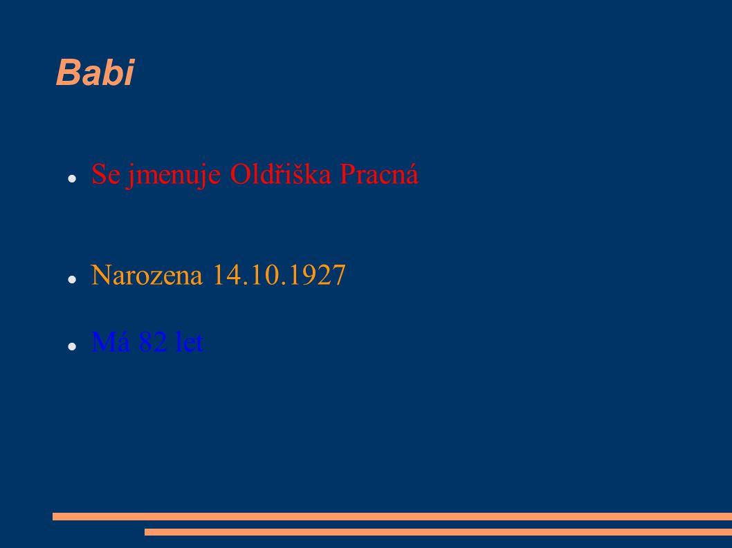 Babi Se jmenuje Oldřiška Pracná Narozena 14.10.1927 Má 82 let