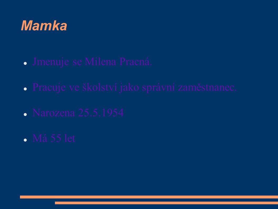 Mamka Jmenuje se Milena Pracná.Pracuje ve školství jako správní zaměstnanec.