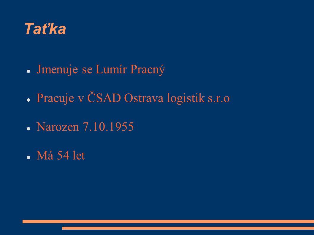 Taťka Jmenuje se Lumír Pracný Pracuje v ČSAD Ostrava logistik s.r.o Narozen 7.10.1955 Má 54 let