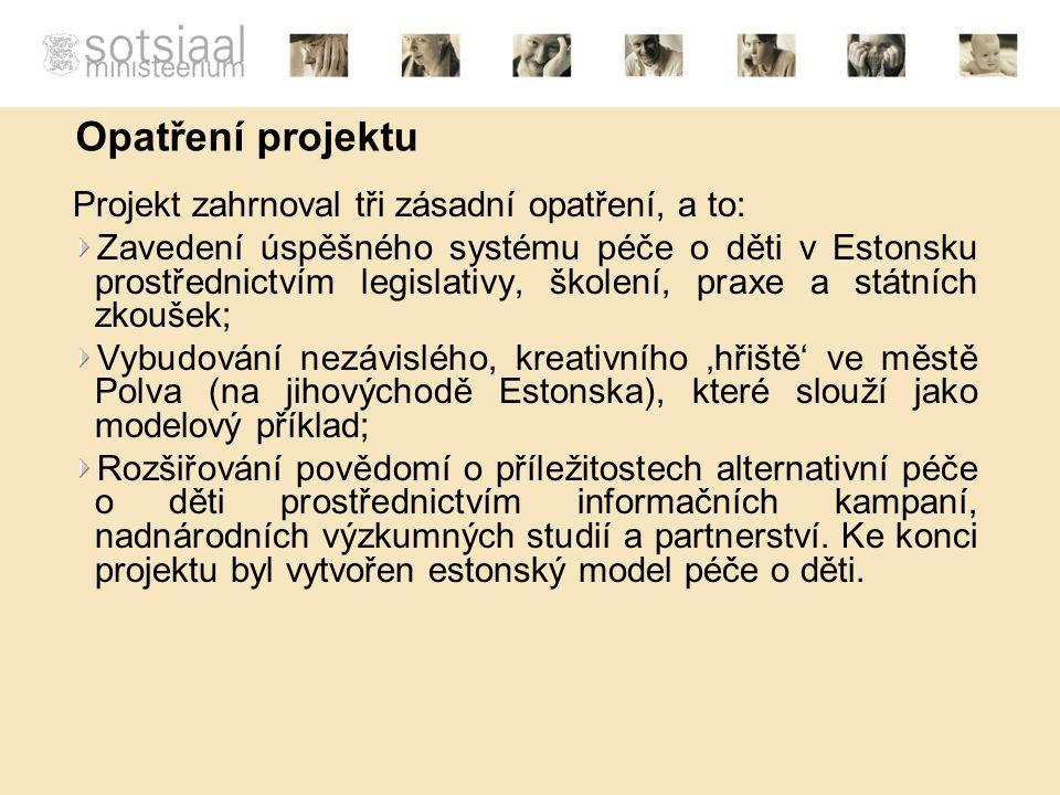 Opatření projektu Projekt zahrnoval tři zásadní opatření, a to: Zavedení úspěšného systému péče o děti v Estonsku prostřednictvím legislativy, školení, praxe a státních zkoušek; Vybudování nezávislého, kreativního 'hřiště' ve městě Polva (na jihovýchodě Estonska), které slouží jako modelový příklad; Rozšiřování povědomí o příležitostech alternativní péče o děti prostřednictvím informačních kampaní, nadnárodních výzkumných studií a partnerství.
