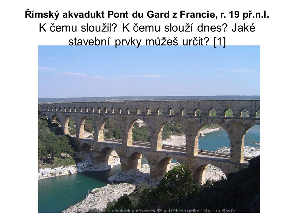 Římský akvadukt Pont du Gard z Francie, r. 19 př.n.l. K čemu sloužil? K čemu slouží dnes? Jaké stavební prvky můžeš určit? [1] ZA, 1. ročník / Kapitol