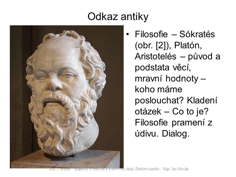 Odkaz antiky Filosofie – Sókratés (obr. [2]), Platón, Aristotelés – původ a podstata věcí, mravní hodnoty – koho máme poslouchat? Kladení otázek – Co