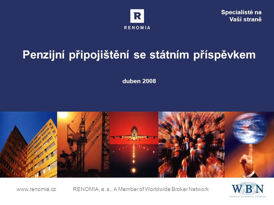Specialisté na Vaší straně www.renomia.cz RENOMIA, a. s., A Member of Worldwide Broker Network Penzijní připojištění se státním příspěvkem duben 2008