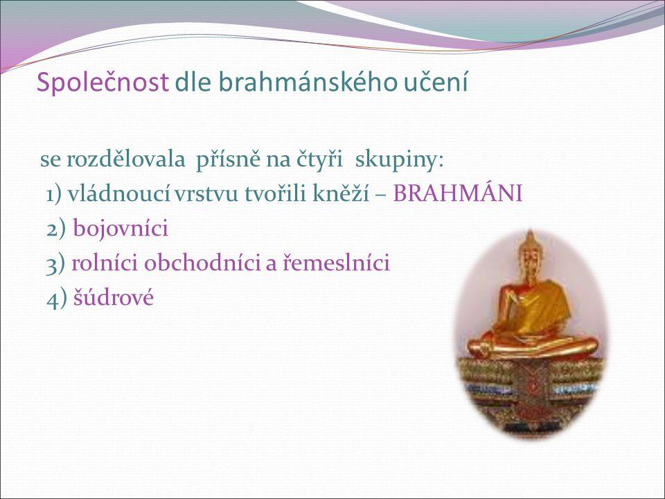 Společnost dle brahmánského učení se rozdělovala přísně na čtyři skupiny: 1) vládnoucí vrstvu tvořili kněží – BRAHMÁNI 2) bojovníci 3) rolníci obchodníci a řemeslníci 4) šúdrové
