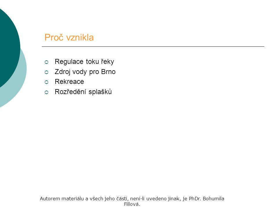 Proč vznikla  Regulace toku řeky  Zdroj vody pro Brno  Rekreace  Rozředění splašků Autorem materiálu a všech jeho částí, není-li uvedeno jinak, je PhDr.
