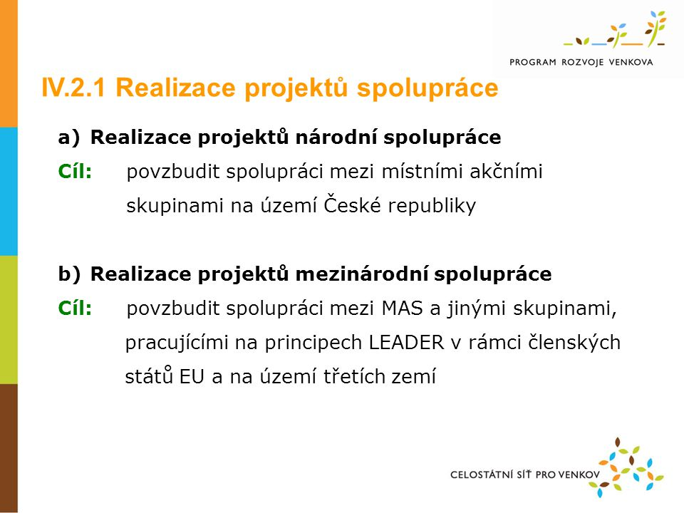 a) Realizace projektů národní spolupráce Cíl: povzbudit spolupráci mezi místními akčními skupinami na území České republiky b) Realizace projektů mezinárodní spolupráce Cíl: povzbudit spolupráci mezi MAS a jinými skupinami, pracujícími na principech LEADER v rámci členských států EU a na území třetích zemí IV.2.1 Realizace projektů spolupráce