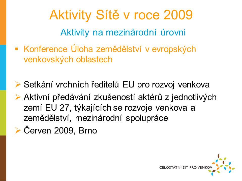 Aktivity Sítě v roce 2009 Aktivity na mezinárodní úrovni  Konference Úloha zemědělství v evropských venkovských oblastech  Setkání vrchních ředitelů EU pro rozvoj venkova  Aktivní předávání zkušeností aktérů z jednotlivých zemí EU 27, týkajících se rozvoje venkova a zemědělství, mezinárodní spolupráce  Červen 2009, Brno