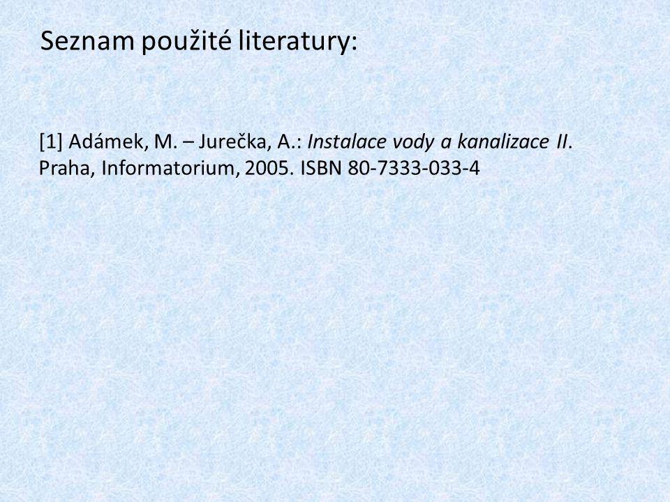 Seznam použité literatury: [1] Adámek, M.– Jurečka, A.: Instalace vody a kanalizace II.