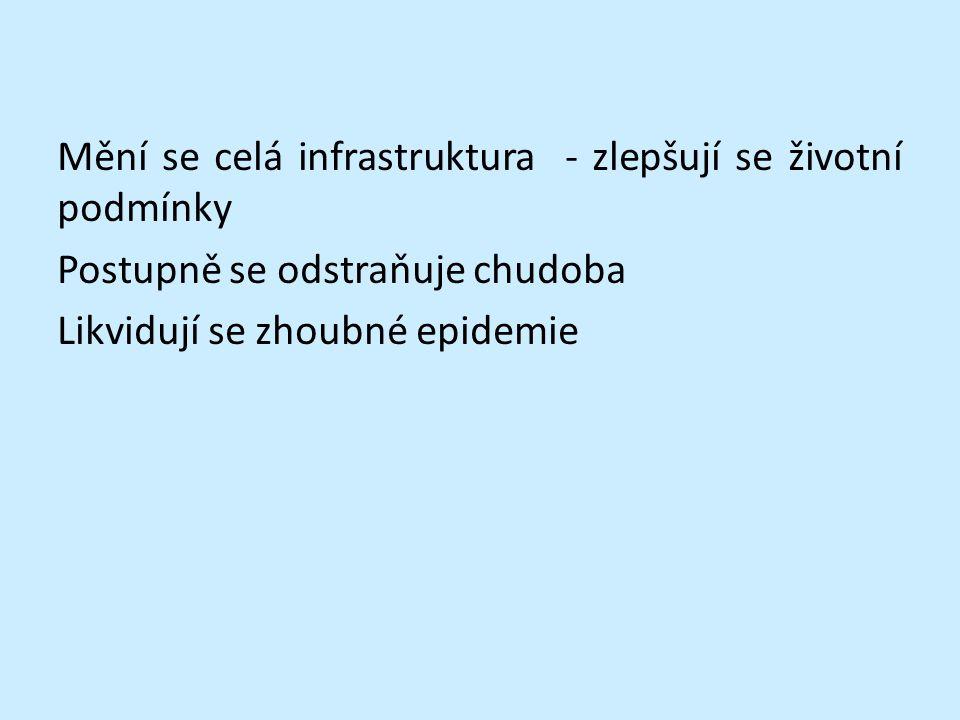 Mění se celá infrastruktura - zlepšují se životní podmínky Postupně se odstraňuje chudoba Likvidují se zhoubné epidemie