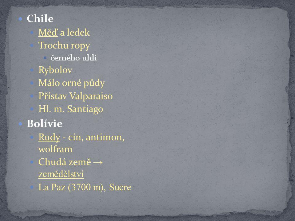 Chile Měď a ledek Trochu ropy černého uhlí Rybolov Málo orné půdy Přístav Valparaiso Hl. m. Santiago Bolívie Rudy - cín, antimon, wolfram Chudá země →