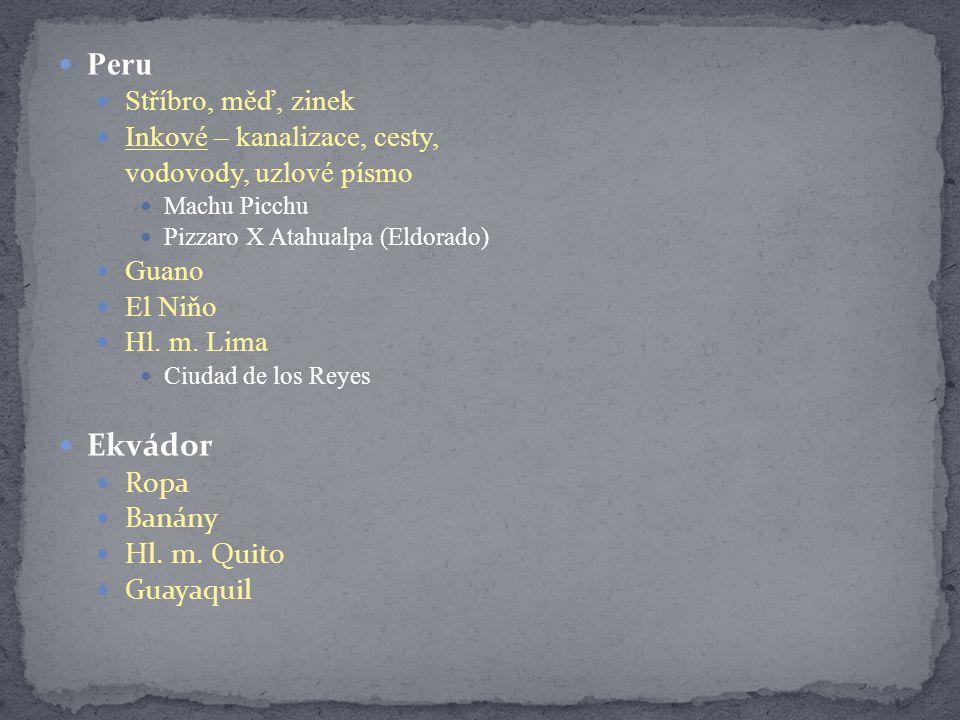 Peru Stříbro, měď, zinek Inkové – kanalizace, cesty, vodovody, uzlové písmo Machu Picchu Pizzaro X Atahualpa (Eldorado) Guano El Niňo Hl. m. Lima Ciud