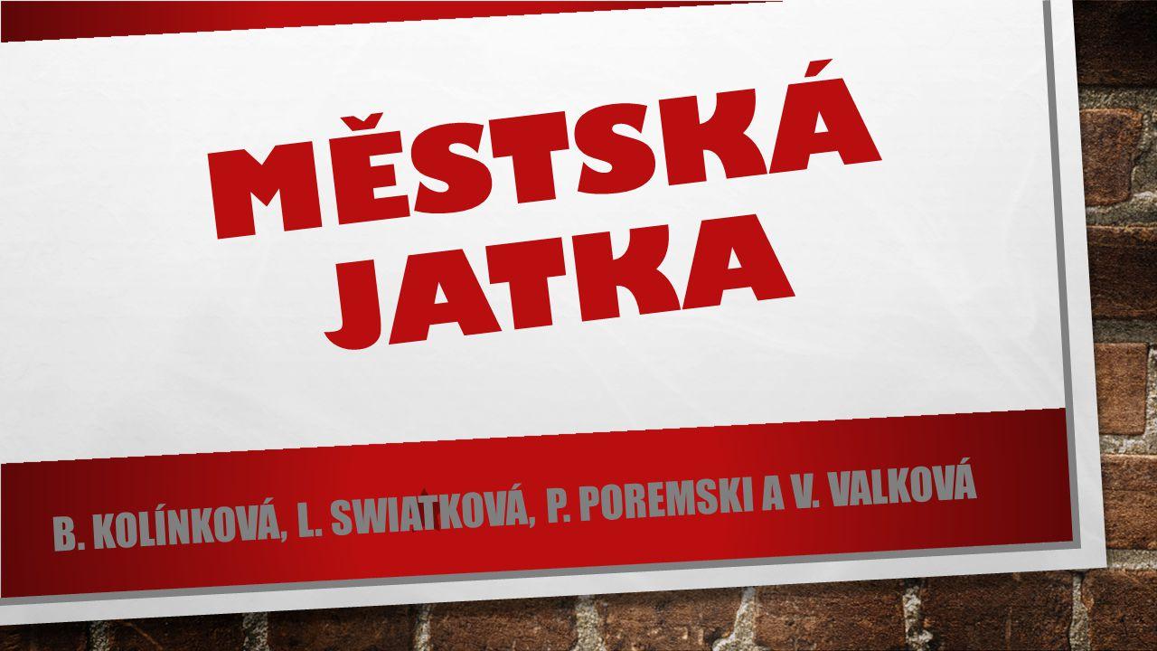 MĚSTSKÁ JATKA B. KOLÍNKOVÁ, L. SWIATKOVÁ, P. POREMSKI A V. VALKOVÁ