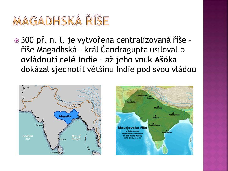  300 př. n. l. je vytvořena centralizovaná říše – říše Magadhská – král Čandragupta usiloval o ovládnutí celé Indie – až jeho vnuk Ašóka dokázal sjed
