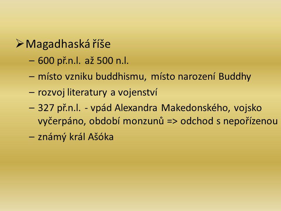MMagadhaská říše –6–600 př.n.l. až 500 n.l. –m–místo vzniku buddhismu, místo narození Buddhy –r–rozvoj literatury a vojenství –3–327 př.n.l. - vpád