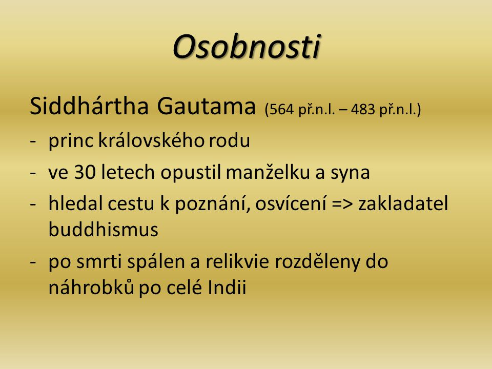 Osobnosti Siddhártha Gautama (564 př.n.l. – 483 př.n.l.) -p-princ královského rodu -v-ve 30 letech opustil manželku a syna -h-hledal cestu k poznání,