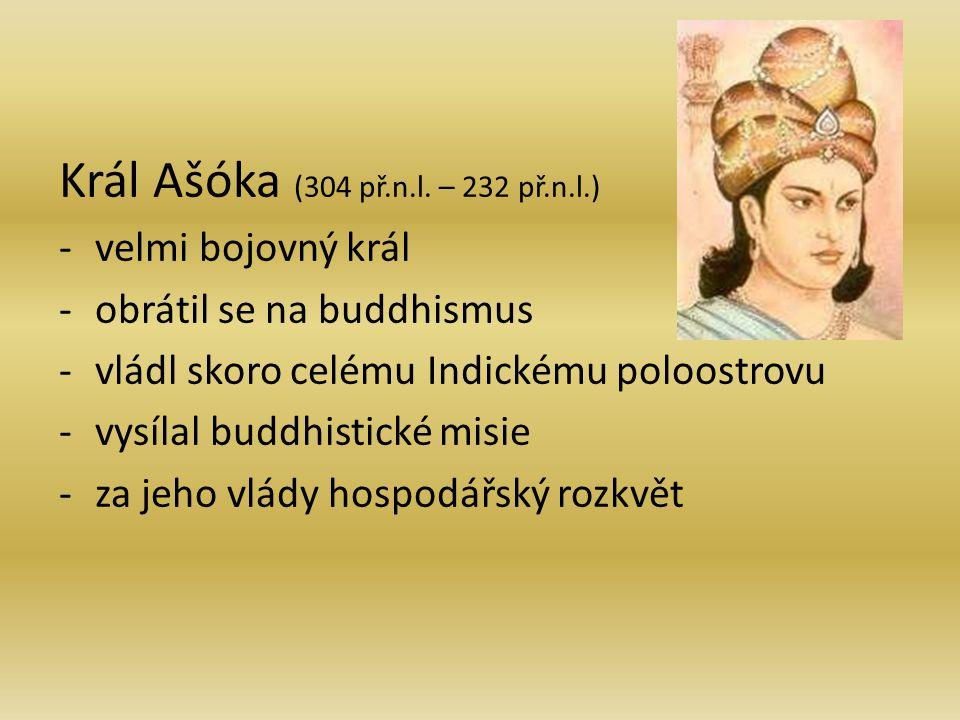 Král Ašóka (304 př.n.l. – 232 př.n.l.) -v-velmi bojovný král -o-obrátil se na buddhismus -v-vládl skoro celému Indickému poloostrovu -v-vysílal buddhi