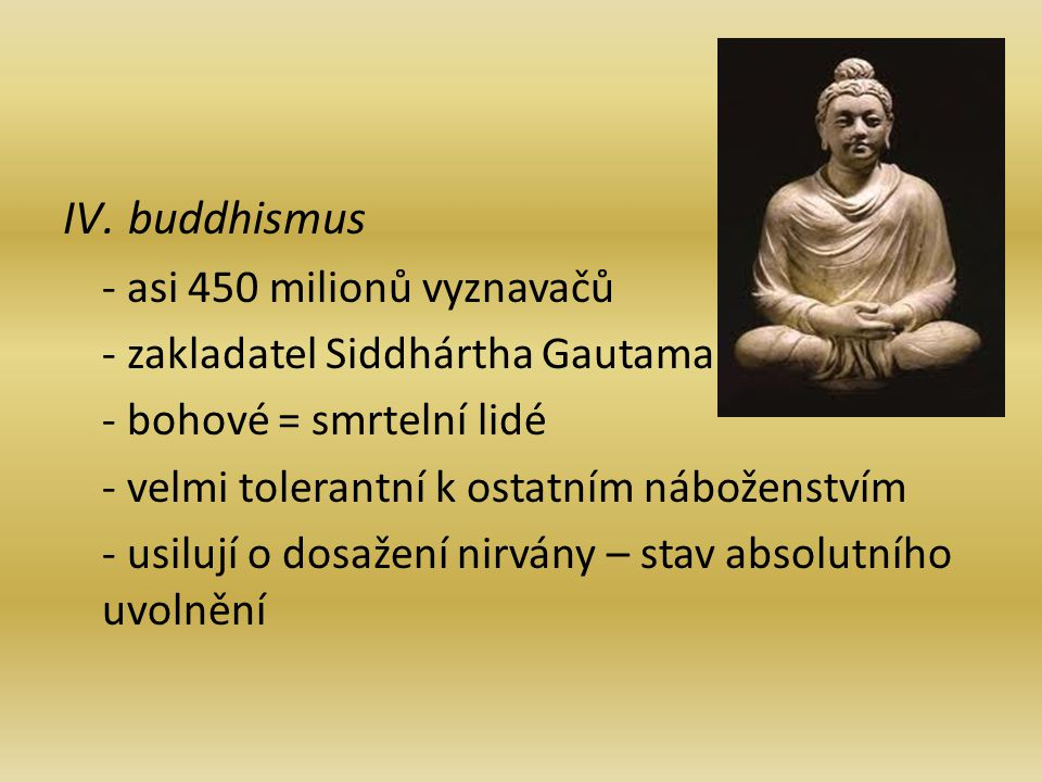 IV.buddhismus - asi 450 milionů vyznavačů - zakladatel Siddhártha Gautama - bohové = smrtelní lidé - velmi tolerantní k ostatním náboženstvím - usilují o dosažení nirvány – stav absolutního uvolnění