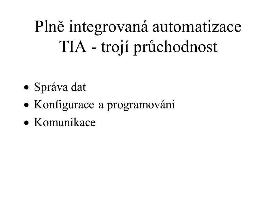 Plně integrovaná automatizace TIA - trojí průchodnost  Správa dat  Konfigurace a programování  Komunikace