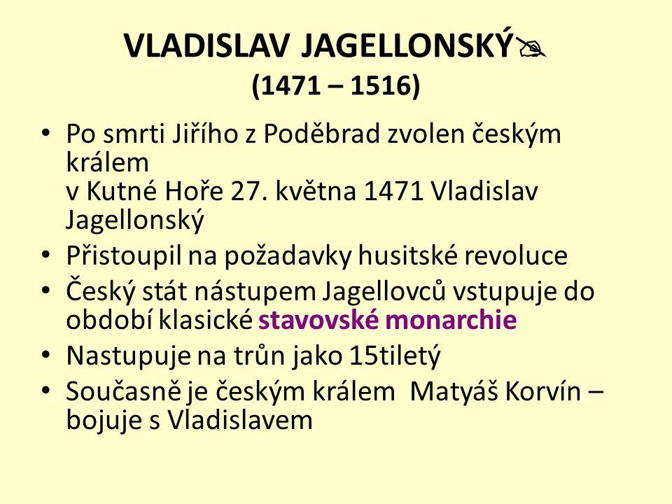 VLADISLAV JAGELLONSKÝ  (1471 – 1516) Po smrti Jiřího z Poděbrad zvolen českým králem v Kutné Hoře 27. května 1471 Vladislav Jagellonský Přistoupil na