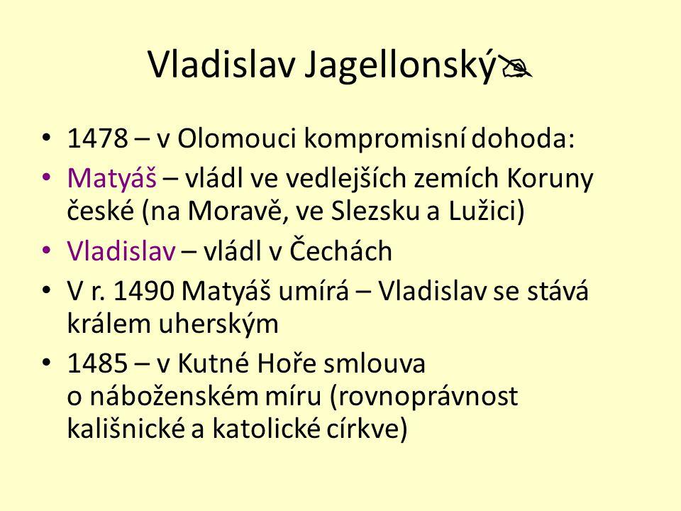 """Vladislav Jagellonský  Slabý panovník – přezdívka """"král Bene – """"král Dobře Posílila moc šlechty a měst - mezi sebou soupeřila o své postavení."""