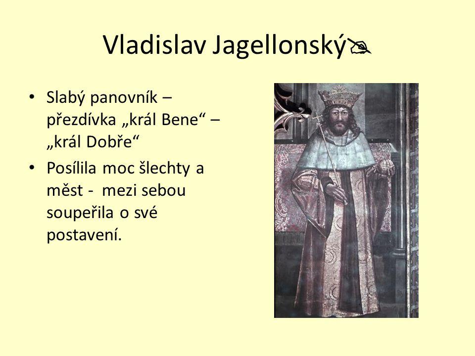 """Vladislav Jagellonský  Slabý panovník – přezdívka """"král Bene"""" – """"král Dobře"""" Posílila moc šlechty a měst - mezi sebou soupeřila o své postavení."""