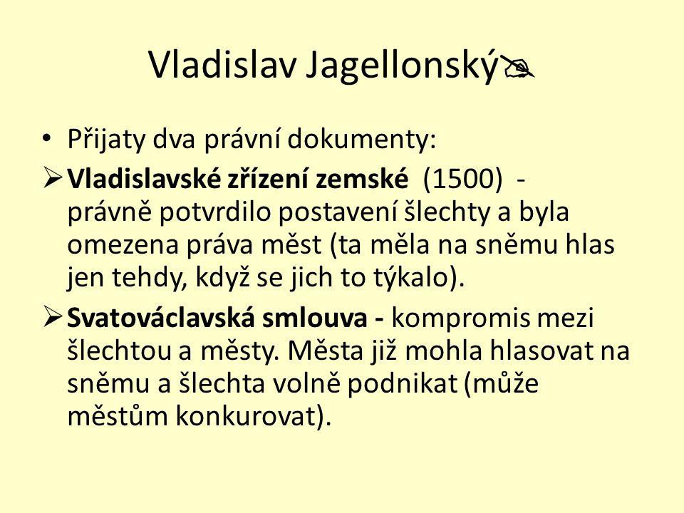 Vladislav Jagellonský  Přijaty dva právní dokumenty:  Vladislavské zřízení zemské (1500) - právně potvrdilo postavení šlechty a byla omezena práva m