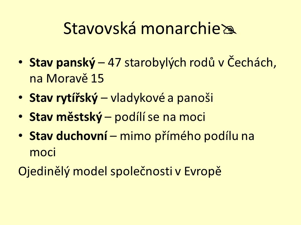 Stavovská monarchie  Stav panský – 47 starobylých rodů v Čechách, na Moravě 15 Stav rytířský – vladykové a panoši Stav městský – podílí se na moci St