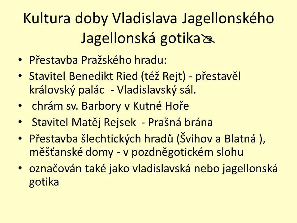 Kultura doby Vladislava Jagellonského Jagellonská gotika  Přestavba Pražského hradu: Stavitel Benedikt Ried (též Rejt) - přestavěl královský palác -