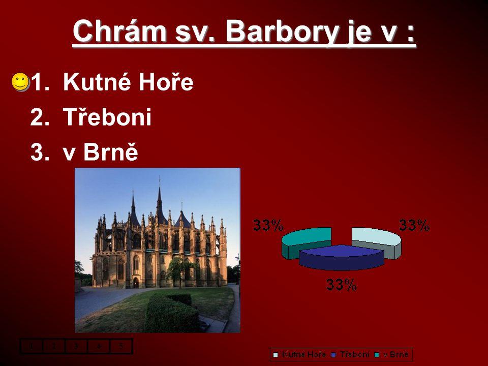Chrám sv. Barbory je v : 1.Kutné Hoře 2.Třeboni 3.v Brně 12345