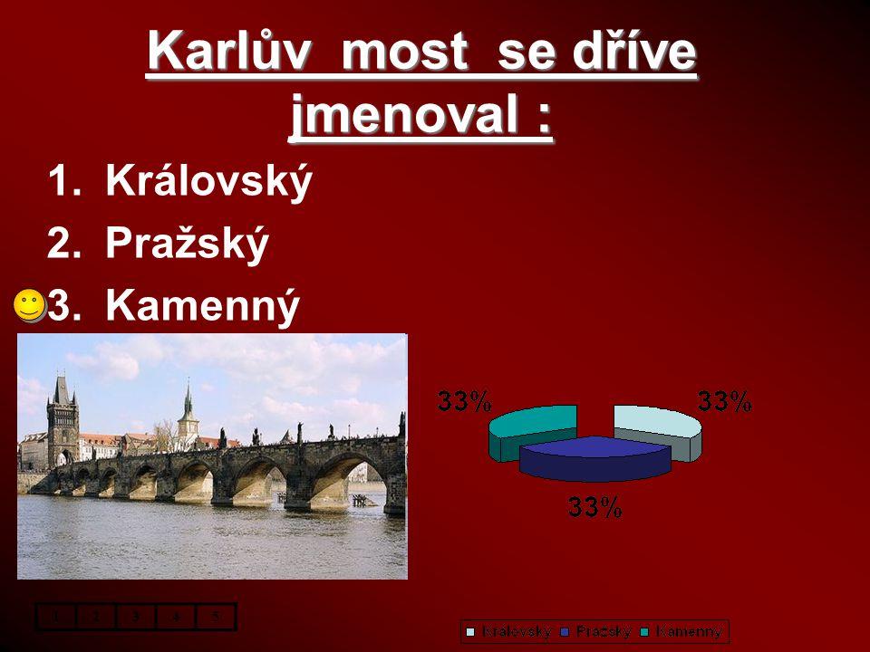 Karlův most se dříve jmenoval : 1.Královský 2.Pražský 3.Kamenný 12345