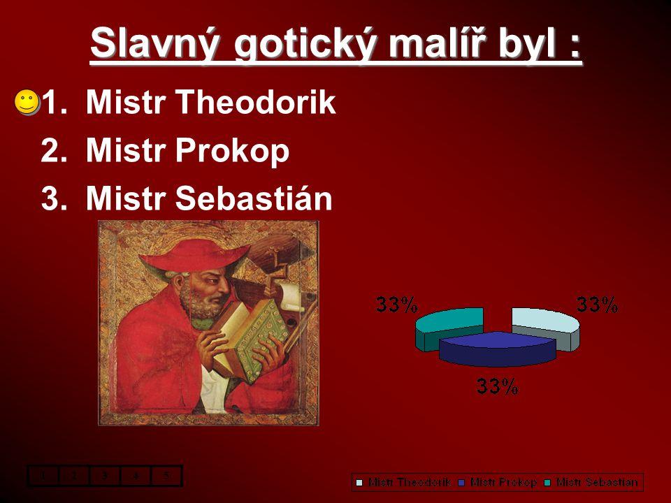 Slavný gotický malíř byl : 1.Mistr Theodorik 2.Mistr Prokop 3.Mistr Sebastián 12345