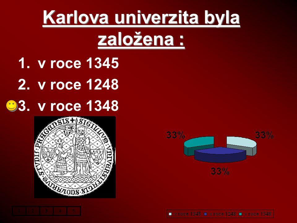 Karlova univerzita byla založena : 1.v roce 1345 2.v roce 1248 3.v roce 1348 12345