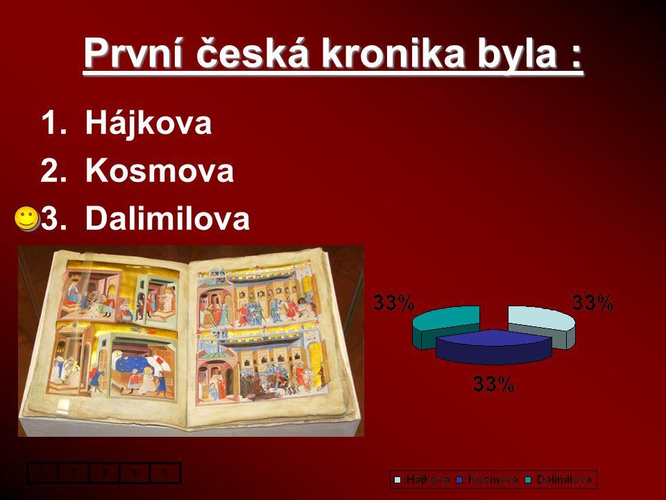 První česká kronika byla : 1.Hájkova 2.Kosmova 3.Dalimilova 12345