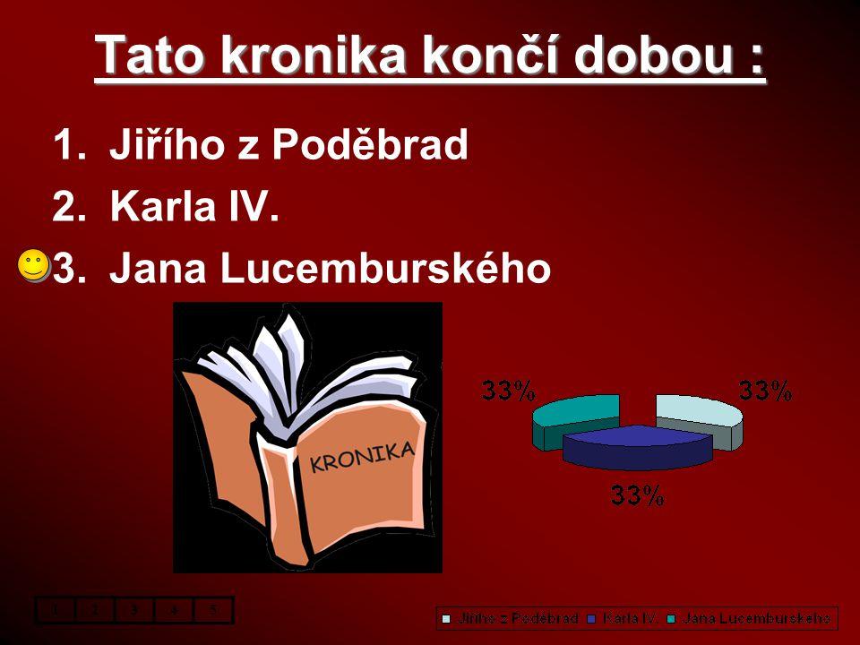 Tato kronika končí dobou : 1.Jiřího z Poděbrad 2.Karla IV. 3.Jana Lucemburského 12345