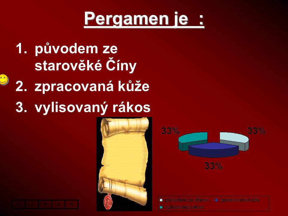 Pergamen je : 1.původem ze starověké Číny 2.zpracovaná kůže 3.vylisovaný rákos 12345
