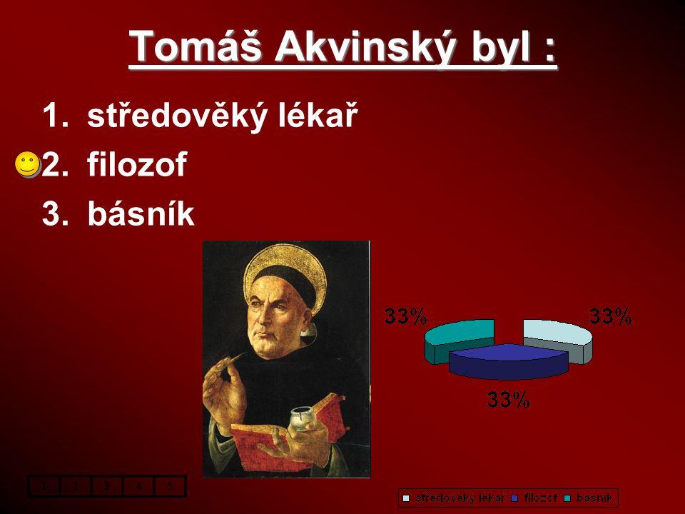 Tomáš Akvinský byl : 1.středověký lékař 2.filozof 3.básník 12345