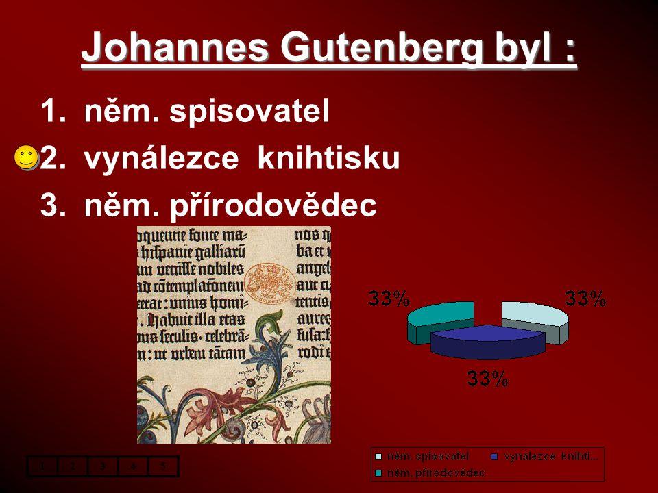 Johannes Gutenberg byl : 1.něm. spisovatel 2.vynálezce knihtisku 3.něm. přírodovědec 12345