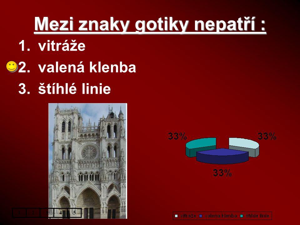 Mezi znaky gotiky nepatří : 12345 1.vitráže 2.valená klenba 3.štíhlé linie